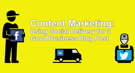 Content Marketing: Using Social Delivery for a Good Business Blog Post