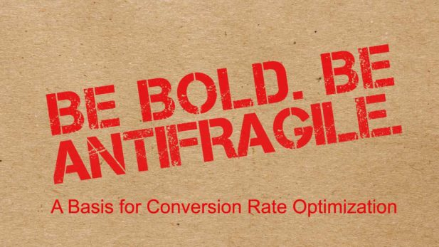 Be bold. Be antifragile. A Basis for Conversion Rate Optimization.